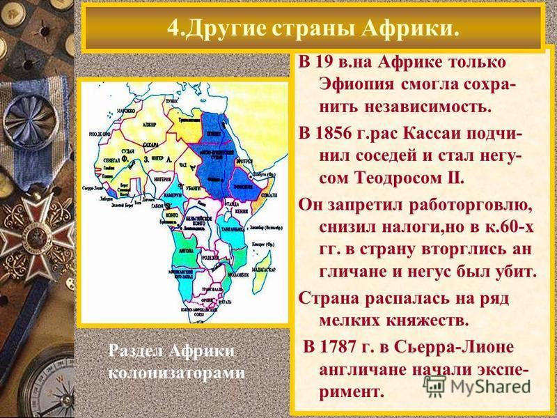 В 19 в.на Африке только Эфиопия смогла сохранить независимость. В 1856 г.рас Кассаи подчинил соседей и стал негу- сом Теодросом II. Он запретил работорговлю, снизил налоги,но в к.60-х гг. в страну вторглись англичане и негус был убит. Страна распалас