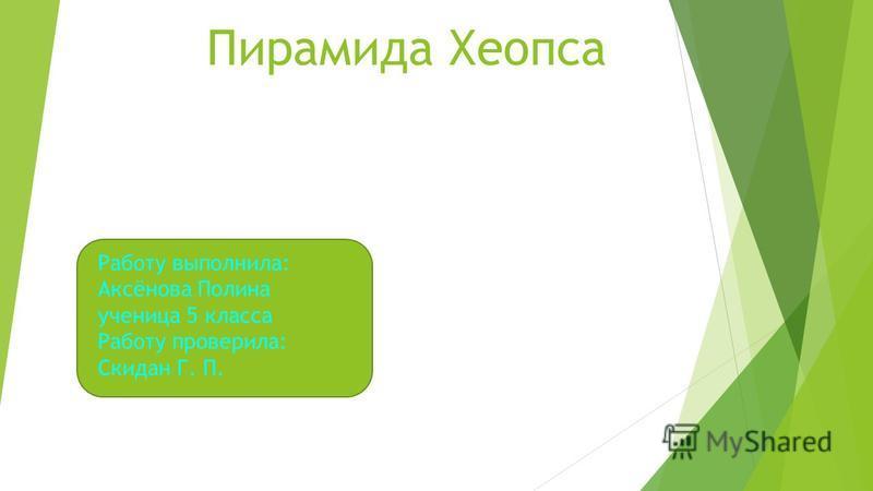 Пирамида Хеопса Работу выполнила: Аксёнова Полина ученица 5 класса Работу проверила: Скидан Г. П.