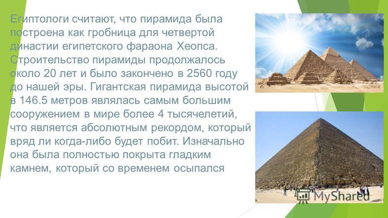 Египтологи считают, что пирамида была построена как гробница для четвертой династии египетского фараона Хеопса. Строительство пирамиды продолжалось около 20 лет и было закончено в 2560 году до нашей эры. Гигантская пирамида высотой в 146.5 метров явл