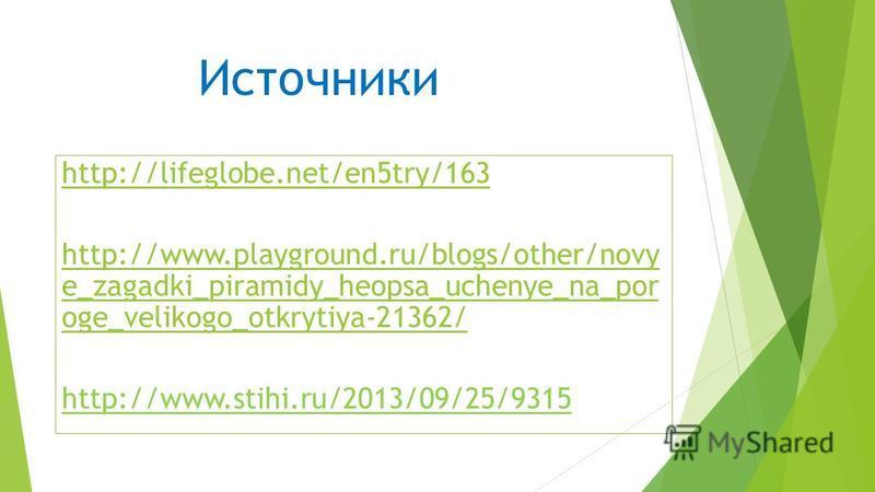 http:/ /lifegl obe.n et/en try/16 35 Источники http://lifeglobe.net/en5try/163 http://www.playground.ru/blogs/other/novy e_zagadki_piramidy_heopsa_uchenye_na_por oge_velikogo_otkrytiya-21362/ http://www.stihi.ru/2013/09/25/9315