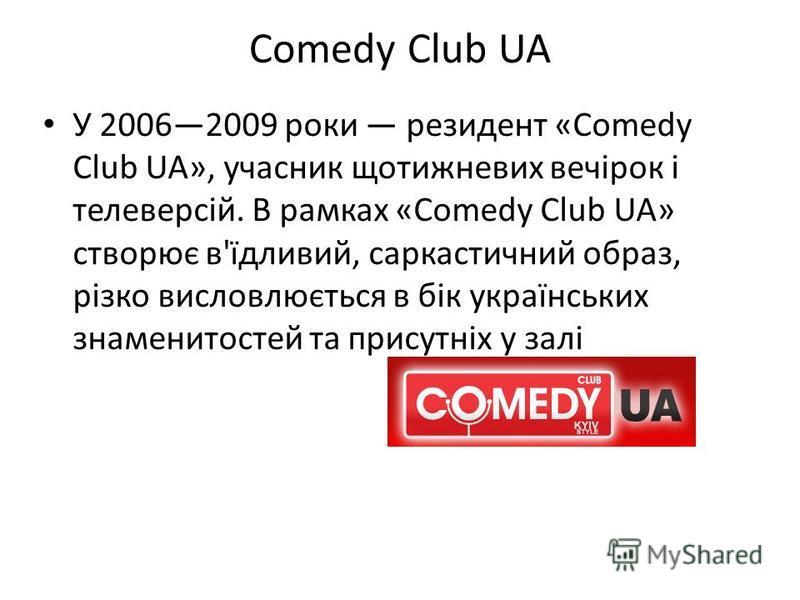 Comedy Club UA У 20062009 роки резидент «Comedy Club UA», учасник щотижневих вечірок і телеверсій. В рамках «Comedy Club UA» створює в'їдливий, саркастичний образ, різко висловлюється в бік українських знаменитостей та присутніх у залі