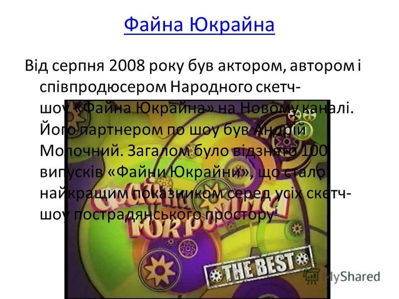Файна Юкрайна Від серпня 2008 року був актором, автором і співпродюсером Народного скетч- шоу «Файна Юкрайна» на Новому каналі. Його партнером по шоу був Андрій Молочний. Загалом було відзнято 100 випусків «Файни Юкрайни», що стало найкращим показник