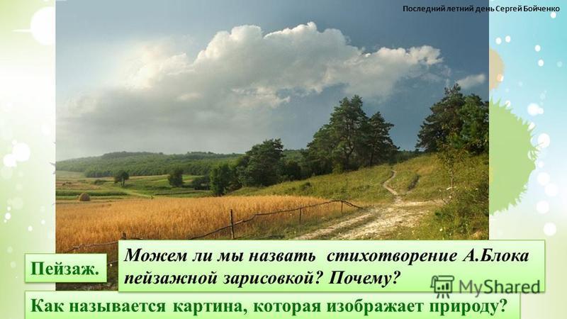 Как называется картина, которая изображает природу? Пейзаж. Можем ли мы назвать стихотворение А.Блока пейзажной зарисовкой? Почему? Можем ли мы назвать стихотворение А.Блока пейзажной зарисовкой? Почему? Последний летний день Сергей Бойченко
