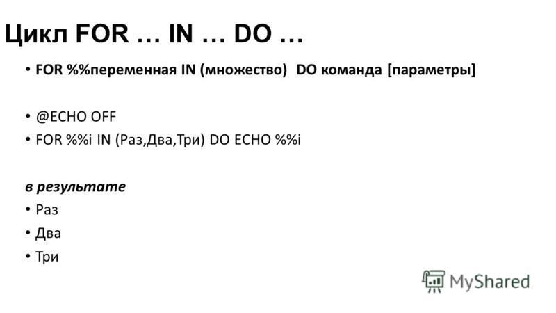 Цикл FOR … IN … DO … FOR %переменная IN (множество) DO команда [параметры] @ECHO OFF FOR %i IN (Раз,Два,Три) DO ECHO %i в результате Раз Два Три