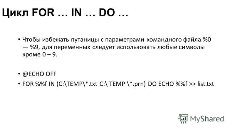 Цикл FOR … IN … DO … Чтобы избежать путаницы с параметрами командного файла %0 %9, для переменных следует использовать любые символы кроме 0 – 9. @ECHO OFF FOR %f IN (C:\TEMP\*.txt C:\ TEMP \*.prn) DO ECHO %f >> list.txt