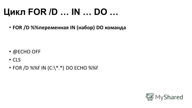 Цикл FOR /D … IN … DO … FOR /D %переменная IN (набор) DO команда @ECHO OFF CLS FOR /D %f IN (C:\*.*) DO ECHO %f