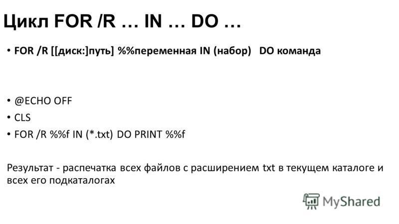 Цикл FOR /R … IN … DO … FOR /R [[диск:]путь] %переменная IN (набор) DO команда @ECHO OFF CLS FOR /R %f IN (*.txt) DO PRINT %f Результат - распечатка всех файлов с расширением txt в текущем каталоге и всех его подкаталогах