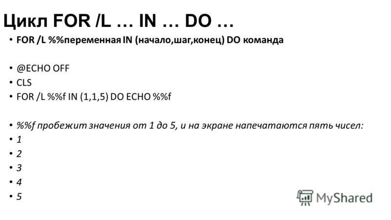 Цикл FOR /L … IN … DO … FOR /L %переменная IN (начало,шаг,конец) DO команда @ECHO OFF CLS FOR /L %f IN (1,1,5) DO ECHO %f %f пробежит значения от 1 до 5, и на экране напечатаются пять чисел: 1 2 3 4 5