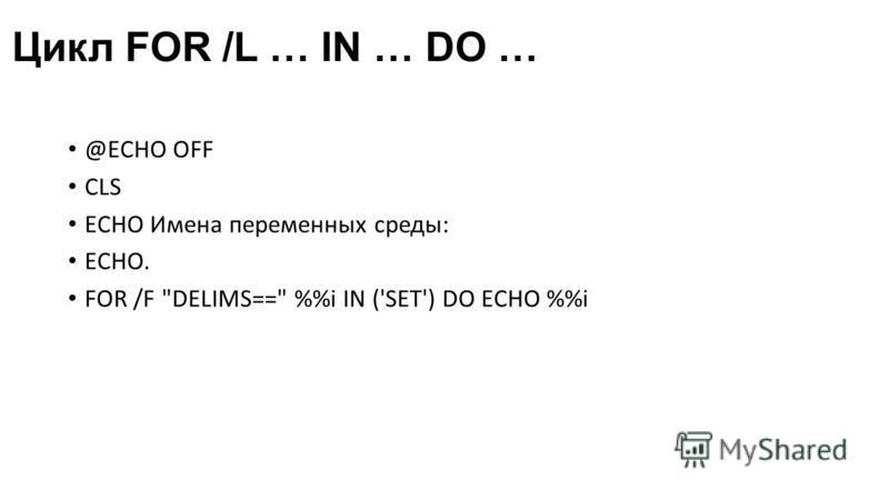 Цикл FOR /L … IN … DO … @ECHO OFF CLS ECHO Имена переменных среды: ECHO. FOR /F DELIMS== %i IN ('SET') DO ECHO %i