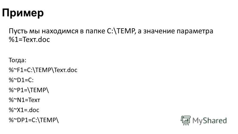 Пример Пусть мы находимся в папке С:\TEMP, а значение параметра %1=Техт.doc Тогда: %~F1=C:\TEMP\Техт.doc %~D1=C: %~P1=\TEMP\ %~N1=Техт %~X1=.doc %~DP1=C:\TEMP\