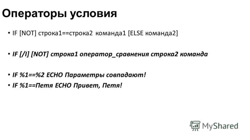 Операторы условия IF [NOT] строка 1==строка 2 команда 1 [ELSE команда 2] IF [/I] [NOT] строка 1 оператор_сравнения строка 2 команда IF %1==%2 ECHO Параметры совпадают! IF %1==Петя ECHO Привет, Петя!