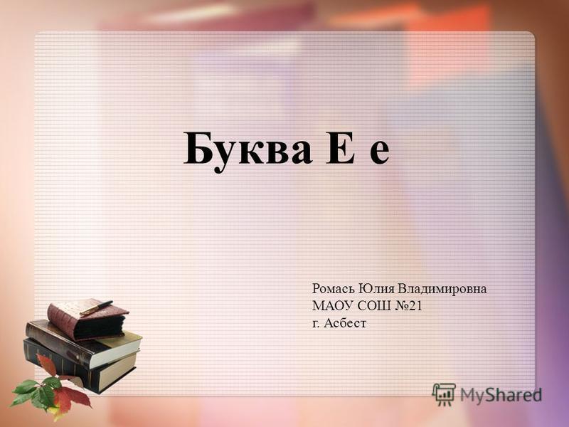 Буква Е е Ромась Юлия Владимировна МАОУ СОШ 21 г. Асбест
