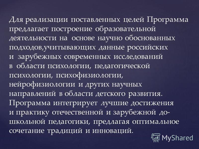 Для реализации поставленных целей Программа предлагает построение образовательной деятельности на основе научно обоснованных подходов,учитывающих данные российских и зарубежных современных исследований в области психологии, педагогической психологии,