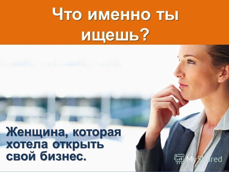 Что именно ты ищешь? Женщина, которая хотела открыть свой бизнес.