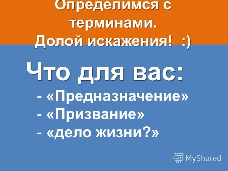Определимся с терминами. Долой искажения! :) Что для вас: - «Предназначение» - «Призвание» - «дело жизни?»