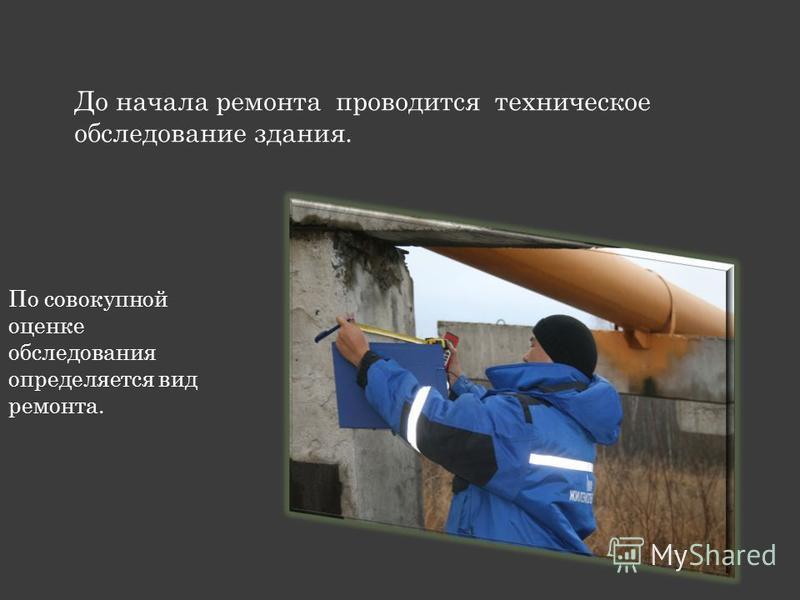 До начала ремонта проводится техническое обследование здания. По совокупной оценке обследования определяется вид ремонта.