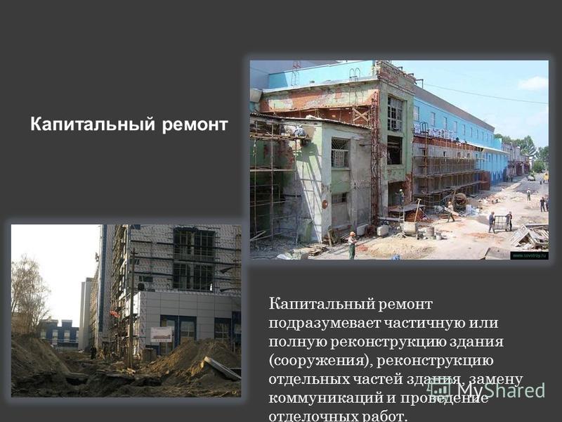 Капитальный ремонт Капитальный ремонт подразумевает частичную или полную реконструкцию здания (сооружения), реконструкцию отдельных частей здания, замену коммуникаций и проведение отделочных работ.