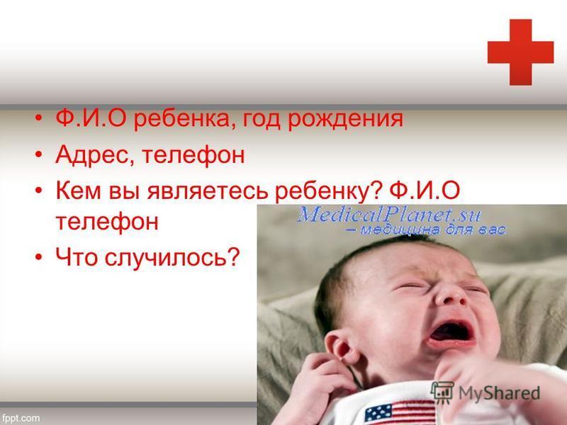 Ф.И.О ребенка, год рождения Адрес, телефон Кем вы являетесь ребенку? Ф.И.О телефон Что случилось?