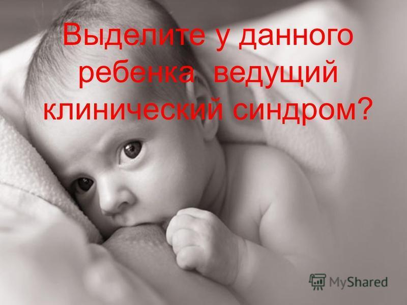 Выделите у данного ребенка ведущий клинический синдром?