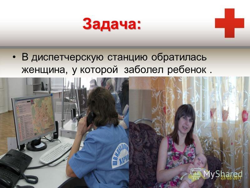 Задача: В диспетчерскую станцию обратилась женщина, у которой заболел ребенок.
