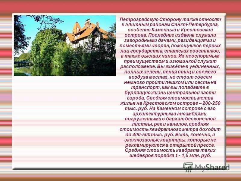 Петроградскую Сторону также относят к элитным районам Санкт-Петербурга, особенно Каменный и Крестовский острова. Последние издавна служили загородными дачами, резиденциями и поместьями дворян, помощников первых лиц государства, статских советников, а