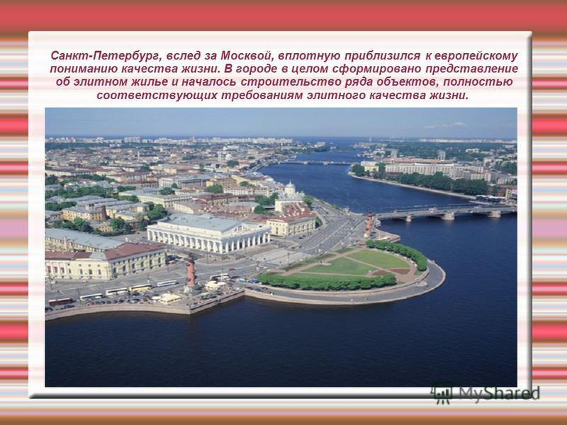 Санкт-Петербург, вслед за Москвой, вплотную приблизился к европейскому пониманию качества жизни. В городе в целом сформировано представление об элитном жилье и началось строительство ряда объектов, полностью соответствующих требованиям элитного качес