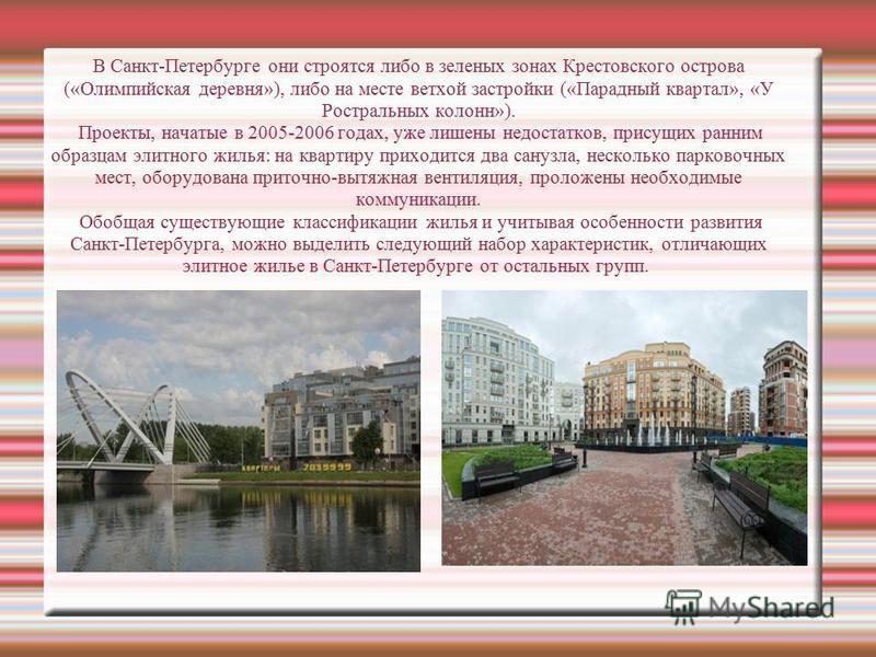 В Санкт-Петербурге они строятся либо в зеленых зонах Крестовского острова («Олимпийская деревня»), либо на месте ветхой застройки («Парадный квартал», «У Ростральных колонн»). Проекты, начатые в 2005-2006 годах, уже лишены недостатков, присущих ранни