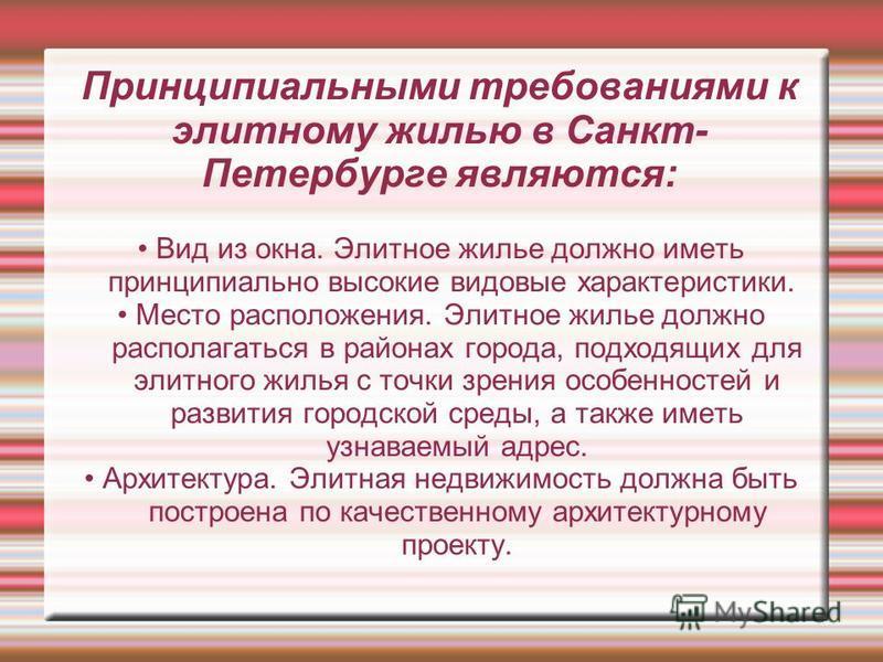 Принципиальными требованиями к элитному жилью в Санкт- Петербурге являются: Вид из окна. Элитное жилье должно иметь принципиально высокие видовые характеристики. Место расположения. Элитное жилье должно располагаться в районах города, подходящих для