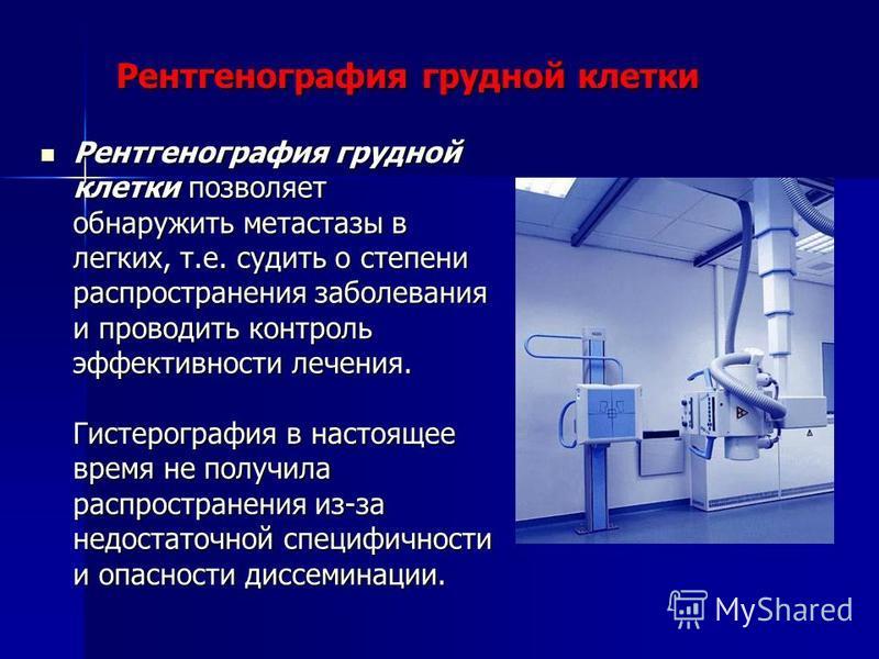 Рентгенография грудной клетки Рентгенография грудной клетки позволяет обнаружить метастазы в легких, т.е. судить о степени распространения заболевания и проводить контроль эффективности лечения. Гистерография в настоящее время не получила распростран