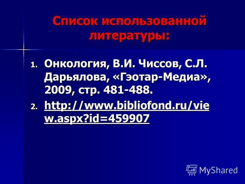 Список использованной литературы: 1. Онкология, В.И. Чиссов, С.Л. Дарьялова, «Гэотар-Медиа», 2009, стр. 481-488. 2. http://www.bibliofond.ru/vie w.aspx?id=459907