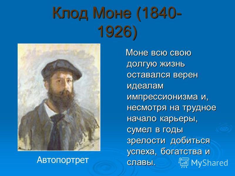 Клод Моне (1840- 1926) Моне всю свою долгую жизнь оставался верен идеалам импрессионизма и, несмотря на трудное начало карьеры, сумел в годы зрелости добиться успеха, богатства и славы. Моне всю свою долгую жизнь оставался верен идеалам импрессионизм
