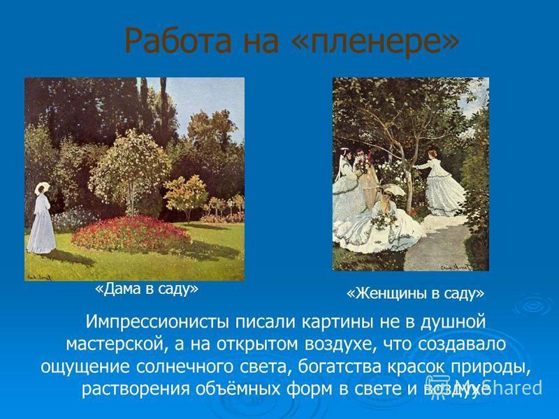 Работа на «пленере» «Дама в саду» «Женщины в саду» Импрессионисты писали картины не в душной мастерской, а на открытом воздухе, что создавало ощущение солнечного света, богатства красок природы, растворения объёмных форм в свете и воздухе