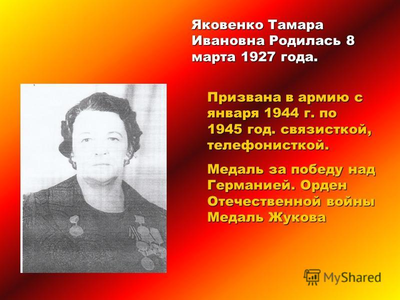 Яковенко Тамара Ивановна Родилась 8 марта 1927 года. Призвана в армию с января 1944 г. по 1945 год. связисткой, телефонисткой. Медаль за победу над Германией. Орден Отечественной войны Медаль Жукова