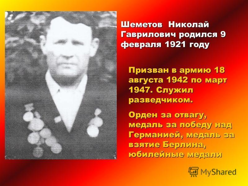 Шеметов Николай Гаврилович родился 9 февраля 1921 году Призван в армию 18 августа 1942 по март 1947. Служил разведчиком. Орден за отвагу, медаль за победу над Германией, медаль за взятие Берлина, юбилейные медали