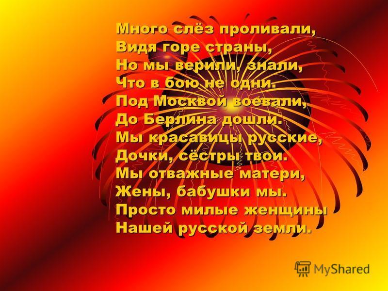 Много слёз проливали, Видя горе страны, Но мы верили, знали, Что в бою не одни. Под Москвой воевали, До Берлина дошли. Мы красавицы русские, Дочки, сёстры твои. Мы отважные матери, Жены, бабушки мы. Просто милые женщины Нашей русской земли.