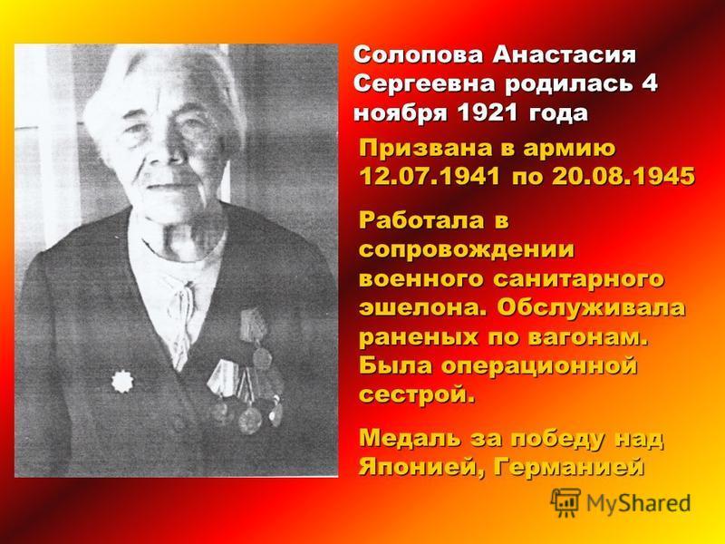Солопова Анастасия Сергеевна родилась 4 ноября 1921 года Призвана в армию 12.07.1941 по 20.08.1945 Работала в сопровождении военного санитарного эшелона. Обслуживала раненых по вагонам. Была операционной сестрой. Медаль за победу над Японией, Германи