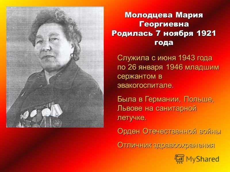 Молодцева Мария Георгиевна Родилась 7 ноября 1921 года Служила с июня 1943 года по 26 января 1946 младшим сержантом в эвакогоспитале. Была в Германии, Польше, Львове на санитарной летучке. Орден Отечественной войны Отличник здравоохранения