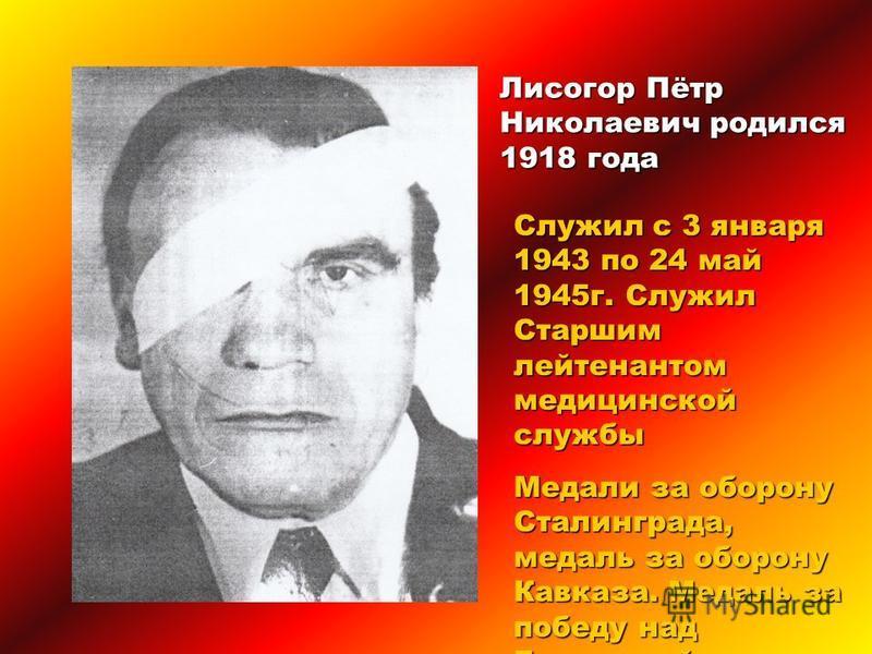 Лисогор Пётр Николаевич родился 1918 года Служил с 3 января 1943 по 24 май 1945 г. Служил Старшим лейтенантом медицинской службы Медали за оборону Сталинграда, медаль за оборону Кавказа. Медаль за победу над Германией.