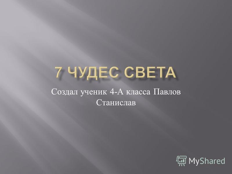 Создал ученик 4- А класса Павлов Станислав