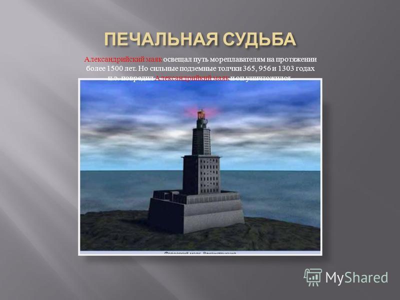 Александрийский маяк освещал путь мореплавателям на протяжении более 1500 лет. Но сильные подземные толчки 365, 956 и 1303 годах н. э. повредил Александрийкий маяк и он уничтожился.