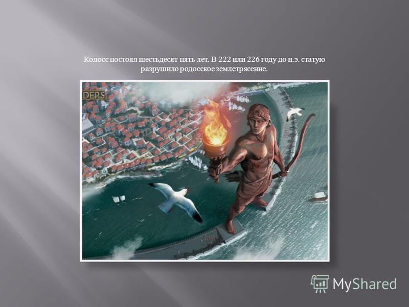 Колосс постоял шестьдесят пять лет. В 222 или 226 году до н. э. статую разрушило родосское землетрясение.
