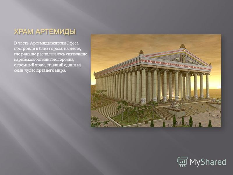 ХРАМ АРТЕМИДЫ В честь Артемиды жители Эфеса построили в близ города, на месте, где раньше располагалось святилище карийской богини плодородия, огромный храм, ставший одним из семи чудес древнего мира.