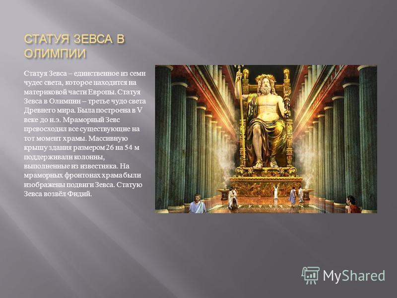 СТАТУЯ ЗЕВСА В ОЛИМПИИ Статуя Зевса – единственное из семи чудес света, которое находится на материковой части Европы. Статуя Зевса в Олимпии – третье чудо света Древнего мира. Была построена в V веке до н. э. Мраморный Зевс превосходил все существую