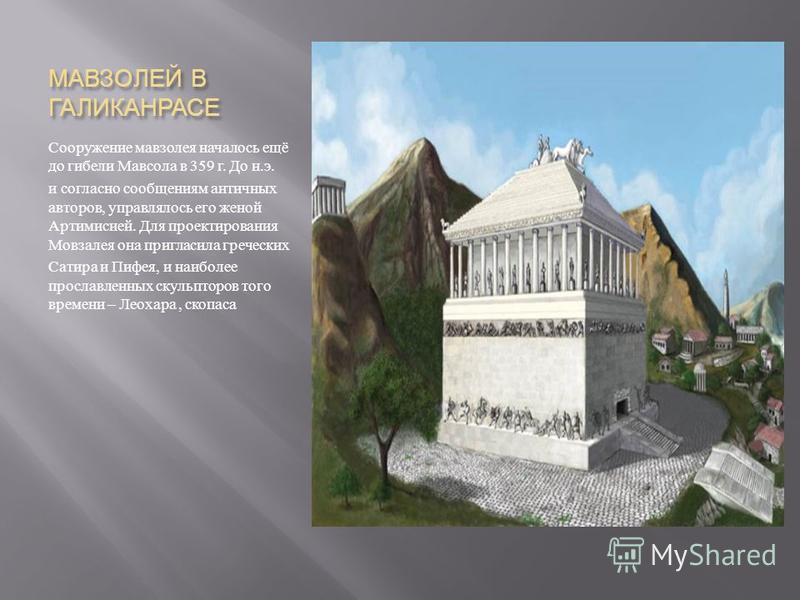 МАВЗОЛЕЙ В ГАЛИКАНРАСЕ Сооружение мавзолея началось ещё до гибели Мавсола в 359 г. До н. э. и согласно сообщениям античных авторов, управлялось его женой Артимисией. Для проектирования Мовзалея она пригласила греческих Сатира и Пифея, и наиболее прос