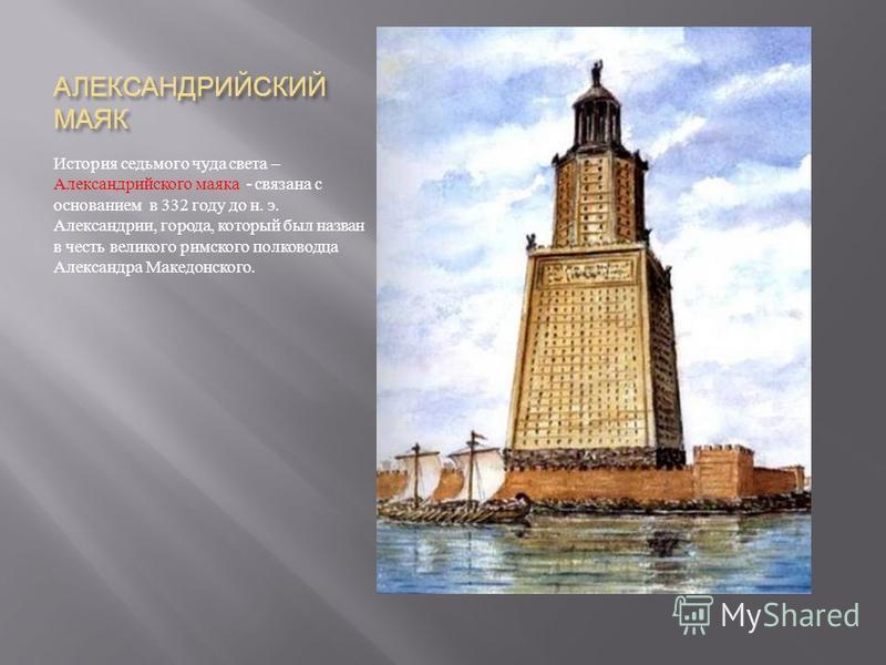 АЛЕКСАНДРИЙСКИЙ МАЯК История седьмого чуда света – Александрийского маяка - связана с основанием в 332 году до н. э. Александрии, города, который был назван в честь великого римского полководца Александра Македонского.