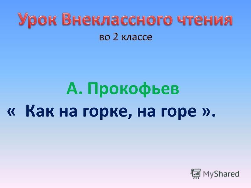 А. Прокофьев « Как на горке, на горе ».