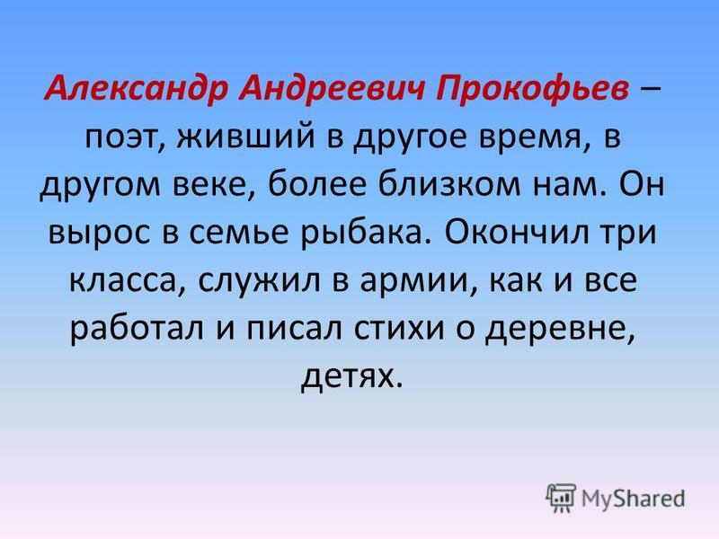 Александр Андреевич Прокофьев – поэт, живший в другое время, в другом веке, более близком нам. Он вырос в семье рыбака. Окончил три класса, служил в армии, как и все работал и писал стихи о деревне, детях.