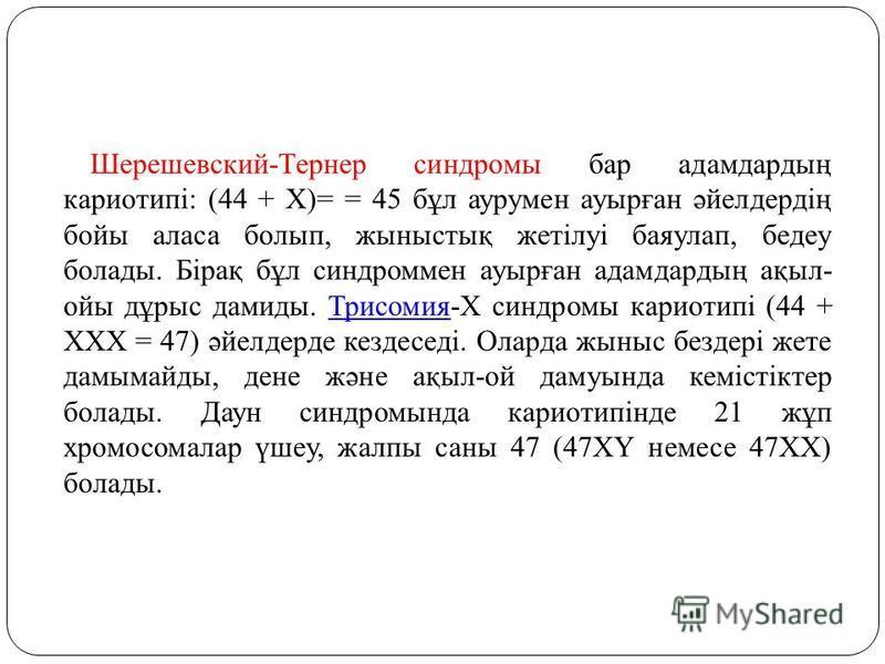 Шерешевский-Тернер синдромы бар адамдардың кариотипі: (44 + Х)= = 45 бұл аурумен ауырған әйелдердің бойы аласа болып, жыныстық жетілуі баяулап, бедеу болады. Бірақ бұл синдроммен ауырған адамдардың ақыл- ойы дұрыс дамиды. Трисомия-Х синдромы кариотип