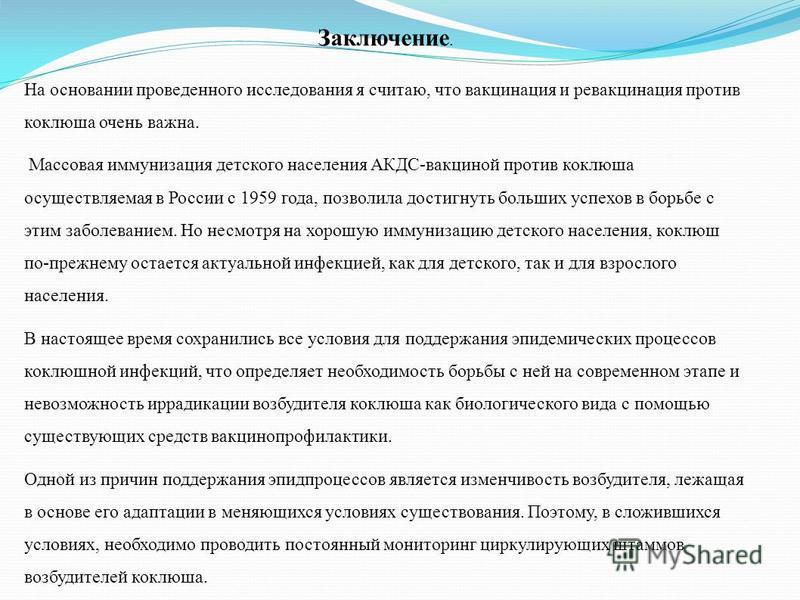 Заключение. На основании проведенного исследования я считаю, что вакцинация и ревакцинация против коклюша очень важна. Массовая иммунизация детского населения АКДС-вакциной против коклюша осуществляемая в России с 1959 года, позволила достигнуть боль
