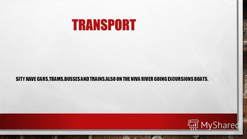 TRANSPORT SITY HAVE CARS,TRAMS,BUSSES AND TRAINS.ALSO ON THE NIVA RIVER GOING EXCURSIONS BOATS.